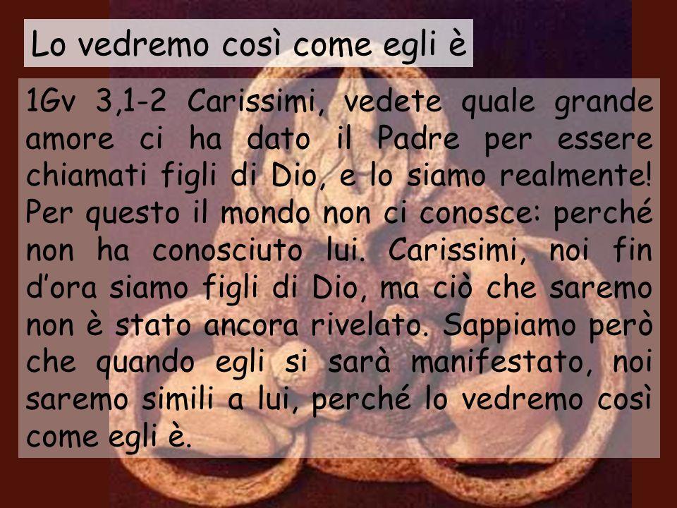 1Gv 3,1-2 Carissimi, vedete quale grande amore ci ha dato il Padre per essere chiamati figli di Dio, e lo siamo realmente.