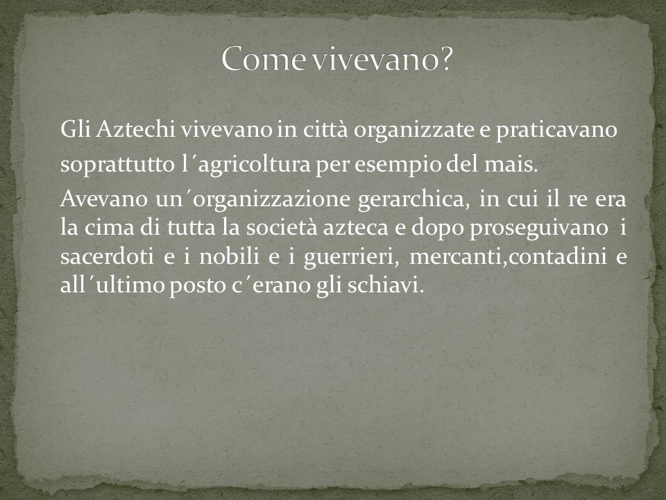 Gli Aztechi vivevano in città organizzate e praticavano soprattutto l´agricoltura per esempio del mais.