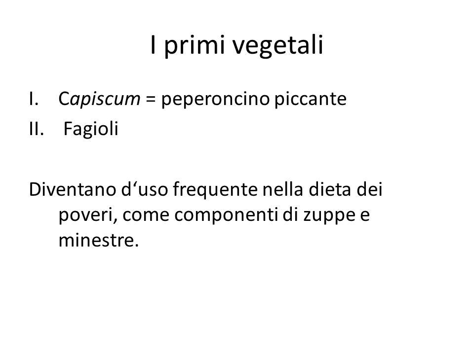 I primi vegetali I.Capiscum = peperoncino piccante II. Fagioli Diventano d'uso frequente nella dieta dei poveri, come componenti di zuppe e minestre.