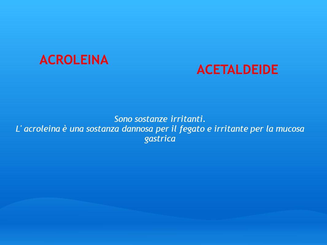ACROLEINA Sono sostanze irritanti. L' acroleina è una sostanza dannosa per il fegato e irritante per la mucosa gastrica ACETALDEIDE