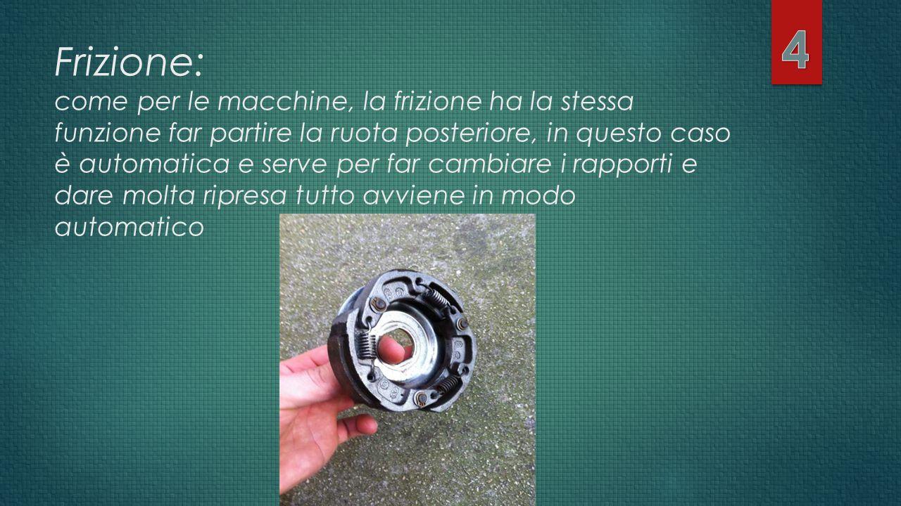 Frizione: come per le macchine, la frizione ha la stessa funzione far partire la ruota posteriore, in questo caso è automatica e serve per far cambiar