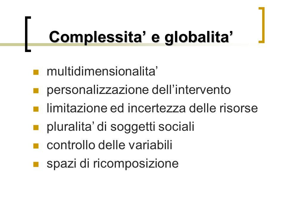 Complessita' e globalita' multidimensionalita' personalizzazione dell'intervento limitazione ed incertezza delle risorse pluralita' di soggetti sociali controllo delle variabili spazi di ricomposizione