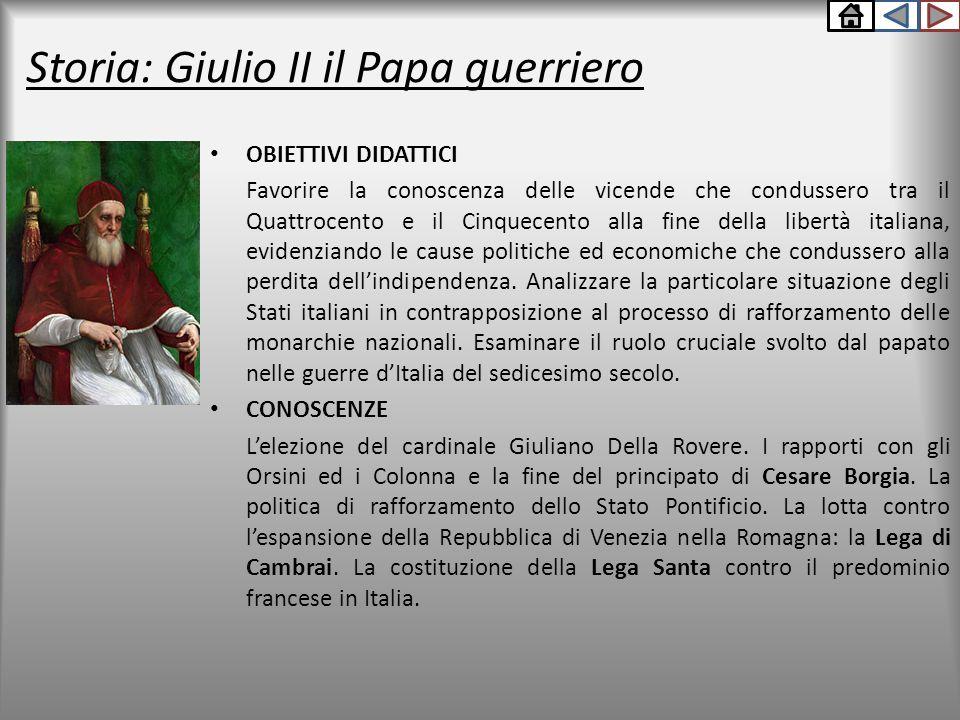 Storia: Giulio II il Papa guerriero OBIETTIVI DIDATTICI Favorire la conoscenza delle vicende che condussero tra il Quattrocento e il Cinquecento alla