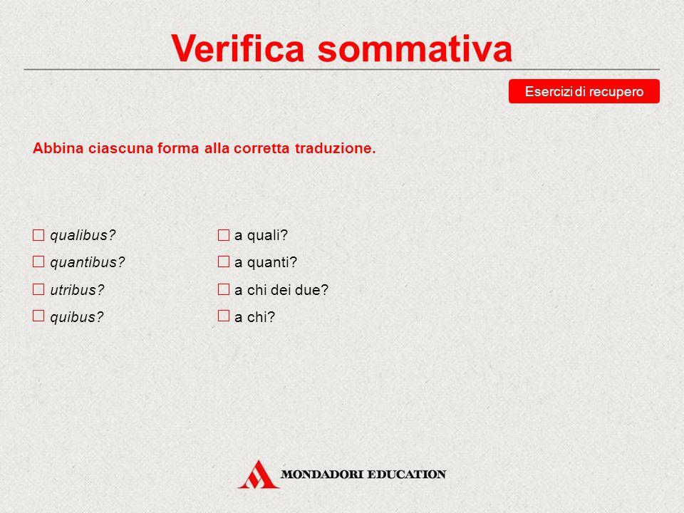 Verifica sommativa Scegli la traduzione corretta della forma utrum? chi dei due? a chi dei due? che cosa delle due? con che cosa delle due? Esercizi d