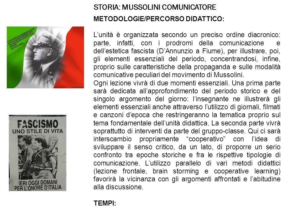 STORIA: MUSSOLINI COMUNICATORE METODOLOGIE/PERCORSO DIDATTICO: L'unità è organizzata secondo un preciso ordine diacronico: parte, infatti, con i prodromi della comunicazione e dell'estetica fascista (D'Annunzio a Fiume), per illustrare, poi, gli elementi essenziali del periodo, concentrandosi, infine, proprio sulle caratteristiche della propaganda e sulle modalità comunicative peculiari del movimento di Mussolini.