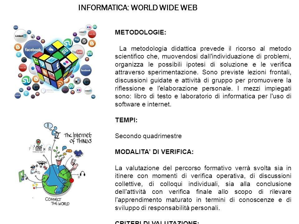 INFORMATICA: WORLD WIDE WEB METODOLOGIE: La metodologia didattica prevede il ricorso al metodo scientifico che, muovendosi dall individuazione di problemi, organizza le possibili ipotesi di soluzione e le verifica attraverso sperimentazione.