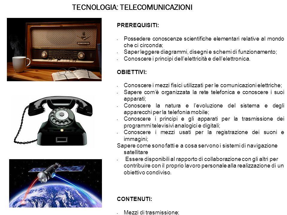 TECNOLOGIA: TELECOMUNICAZIONI PREREQUISITI: Possedere conoscenze scientifiche elementari relative al mondo che ci circonda; Saper leggere diagrammi, disegni e schemi di funzionamento; Conoscere i principi dell'elettricità e dell'elettronica.