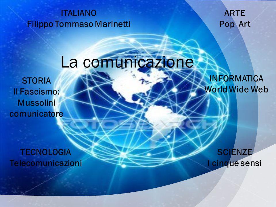 La comunicazione ITALIANO Filippo Tommaso Marinetti ARTE Pop Art STORIA Il Fascismo: Mussolini comunicatore TECNOLOGIA Telecomunicazioni INFORMATICA World Wide Web SCIENZE I cinque sensi