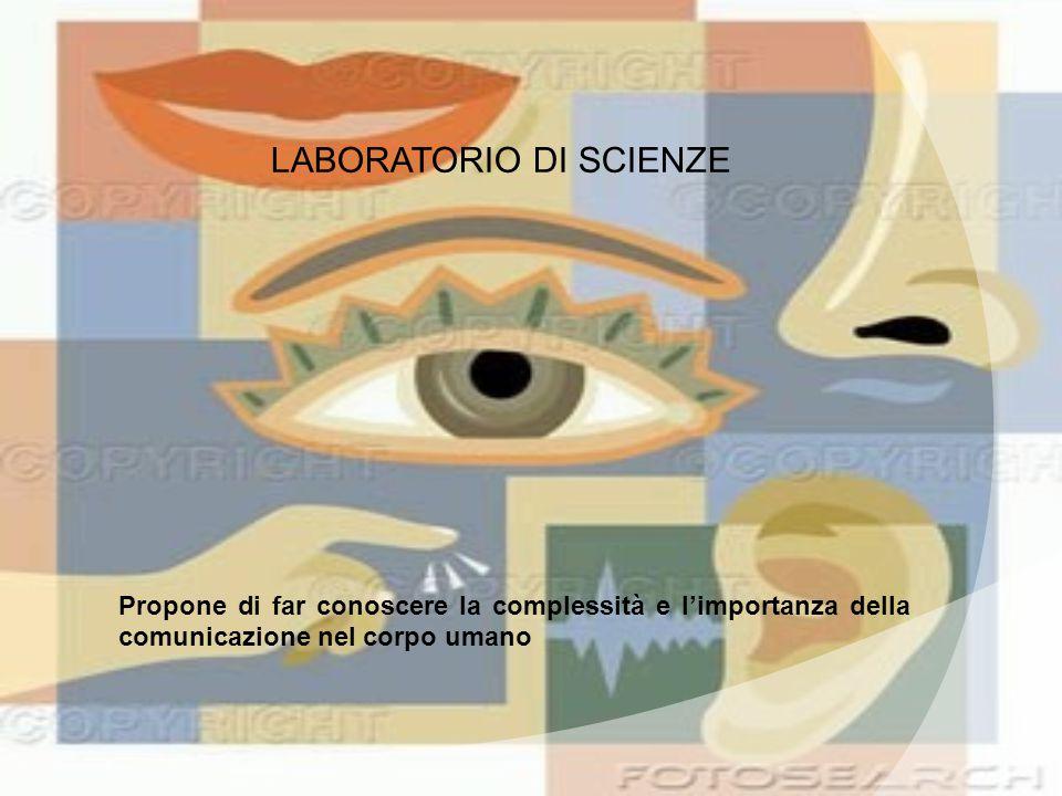 LABORATORIO DI SCIENZE Propone di far conoscere la complessità e l'importanza della comunicazione nel corpo umano