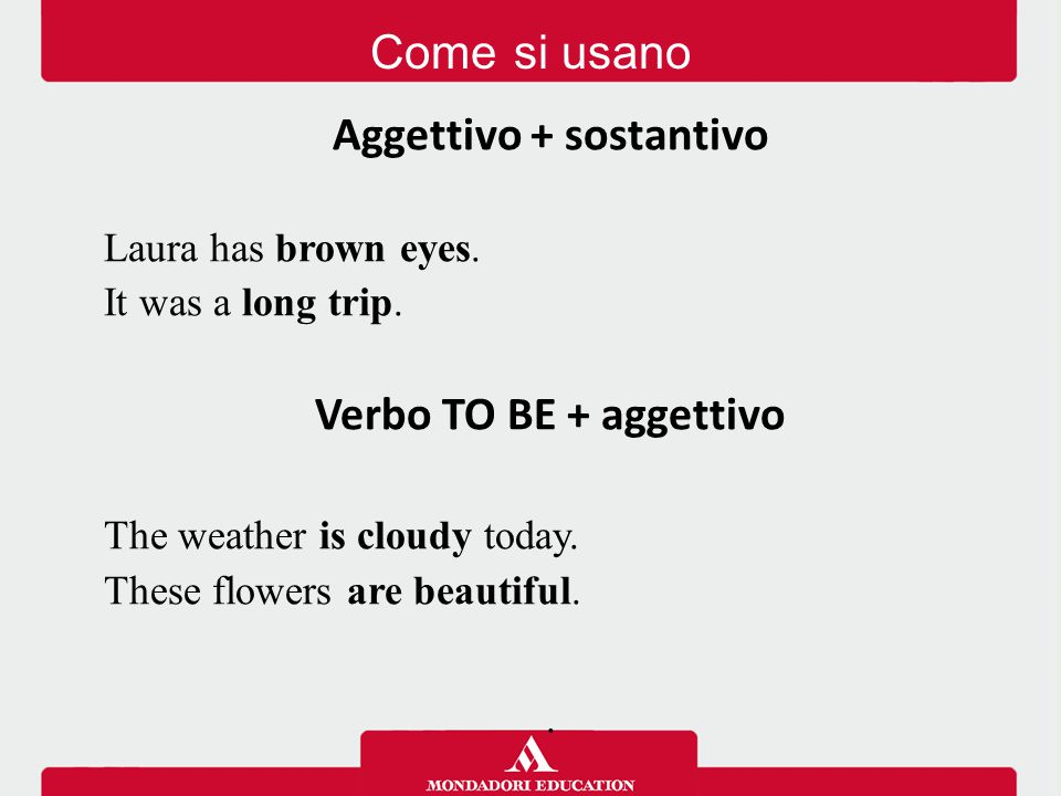 Come si usano Aggettivo + sostantivo Laura has brown eyes. It was a long trip. Verbo TO BE + aggettivo The weather is cloudy today. These flowers are