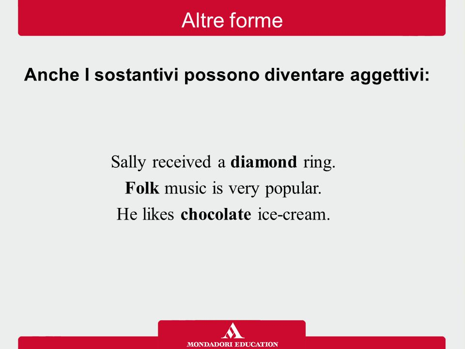 Altre forme Sally received a diamond ring. Folk music is very popular. He likes chocolate ice-cream. Anche I sostantivi possono diventare aggettivi: