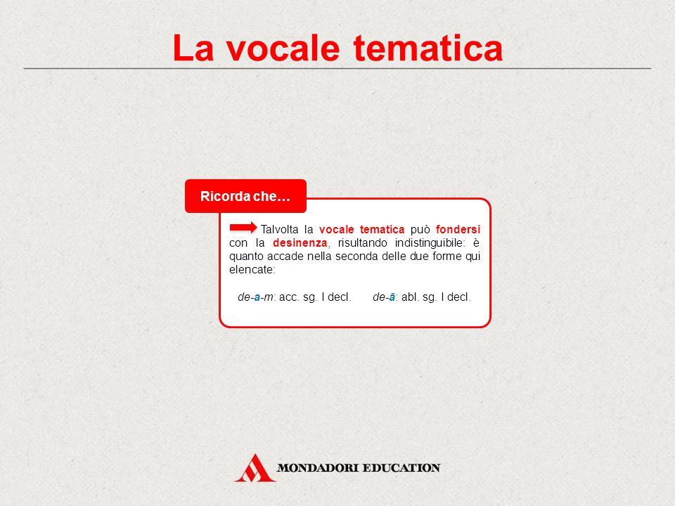 La vocale tematica L'unione della vocale tematica e della desinenza di una forma flessa prende il nome di uscita. Questo concetto è importante perché,