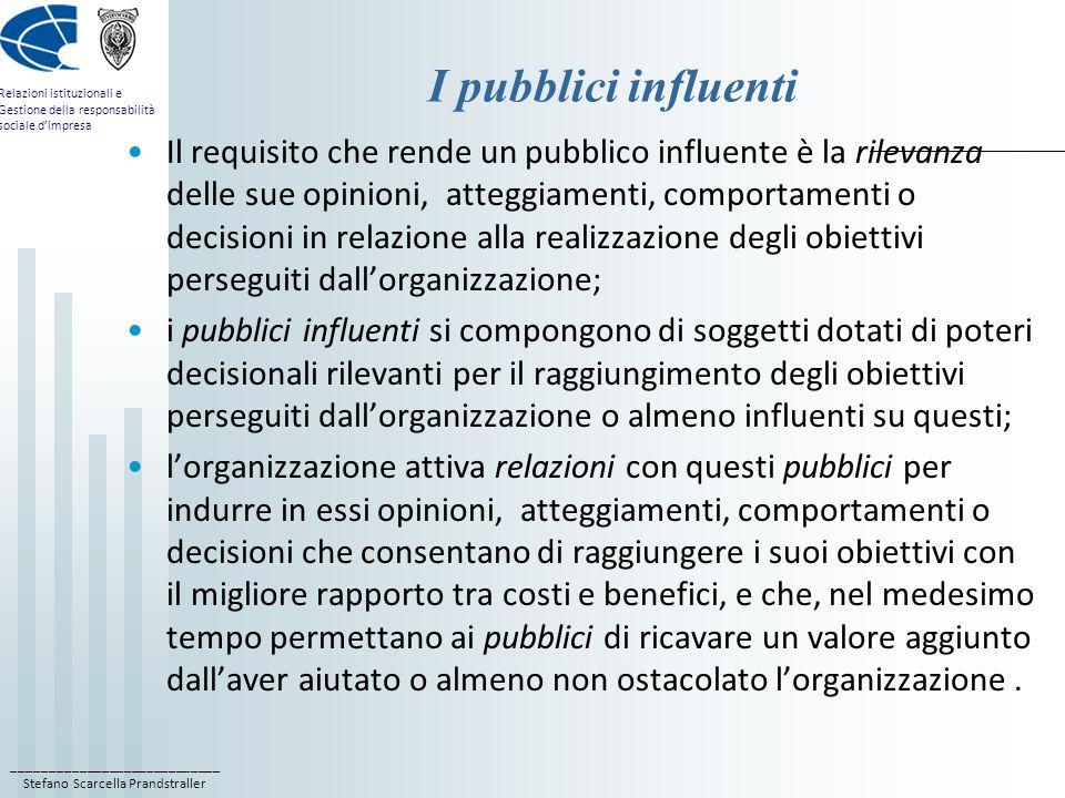 ____________________________ Stefano Scarcella Prandstraller Relazioni istituzionali e Gestione della responsabilità sociale d'impresa I pubblici influenti Il requisito che rende un pubblico influente è la rilevanza delle sue opinioni, atteggiamenti, comportamenti o decisioni in relazione alla realizzazione degli obiettivi perseguiti dall'organizzazione; i pubblici influenti si compongono di soggetti dotati di poteri decisionali rilevanti per il raggiungimento degli obiettivi perseguiti dall'organizzazione o almeno influenti su questi; l'organizzazione attiva relazioni con questi pubblici per indurre in essi opinioni, atteggiamenti, comportamenti o decisioni che consentano di raggiungere i suoi obiettivi con il migliore rapporto tra costi e benefici, e che, nel medesimo tempo permettano ai pubblici di ricavare un valore aggiunto dall'aver aiutato o almeno non ostacolato l'organizzazione.