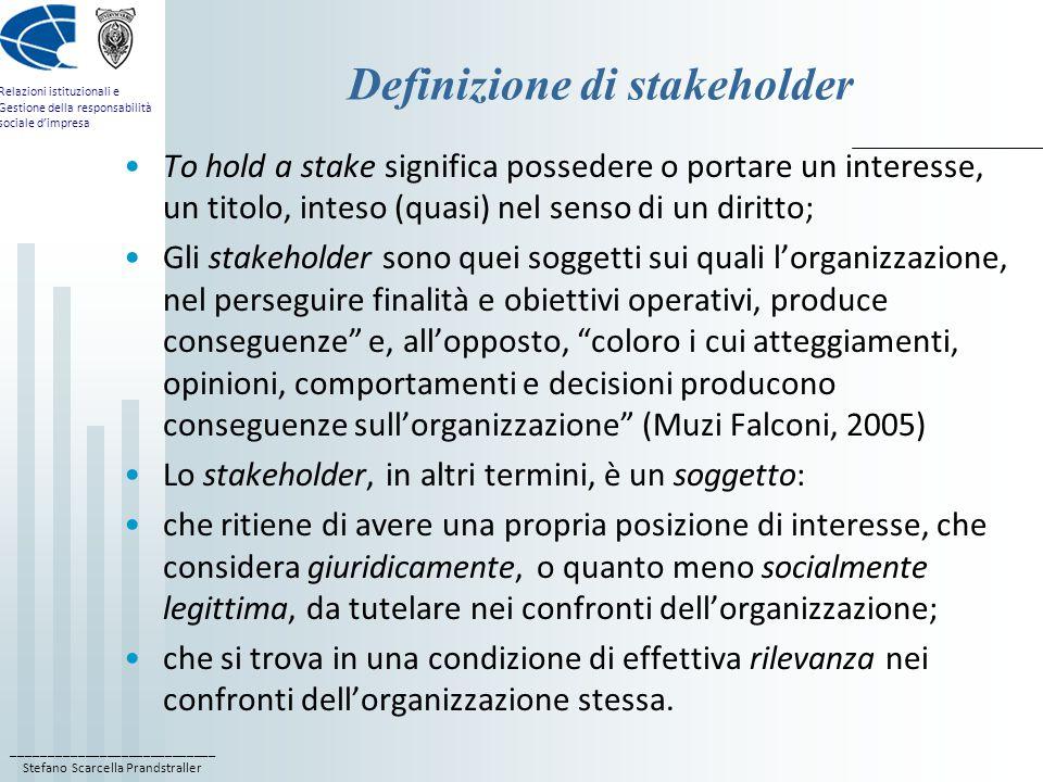 ____________________________ Stefano Scarcella Prandstraller Relazioni istituzionali e Gestione della responsabilità sociale d'impresa Definizione di stakeholder To hold a stake significa possedere o portare un interesse, un titolo, inteso (quasi) nel senso di un diritto; Gli stakeholder sono quei soggetti sui quali l'organizzazione, nel perseguire finalità e obiettivi operativi, produce conseguenze e, all'opposto, coloro i cui atteggiamenti, opinioni, comportamenti e decisioni producono conseguenze sull'organizzazione (Muzi Falconi, 2005) Lo stakeholder, in altri termini, è un soggetto: che ritiene di avere una propria posizione di interesse, che considera giuridicamente, o quanto meno socialmente legittima, da tutelare nei confronti dell'organizzazione; che si trova in una condizione di effettiva rilevanza nei confronti dell'organizzazione stessa.