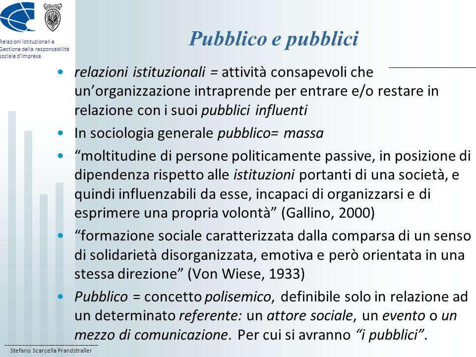 ____________________________ Stefano Scarcella Prandstraller Relazioni istituzionali e Gestione della responsabilità sociale d'impresa Pubblico e pubblici relazioni istituzionali = attività consapevoli che un'organizzazione intraprende per entrare e/o restare in relazione con i suoi pubblici influenti In sociologia generale pubblico= massa moltitudine di persone politicamente passive, in posizione di dipendenza rispetto alle istituzioni portanti di una società, e quindi influenzabili da esse, incapaci di organizzarsi e di esprimere una propria volontà (Gallino, 2000) formazione sociale caratterizzata dalla comparsa di un senso di solidarietà disorganizzata, emotiva e però orientata in una stessa direzione (Von Wiese, 1933) Pubblico = concetto polisemico, definibile solo in relazione ad un determinato referente: un attore sociale, un evento o un mezzo di comunicazione.
