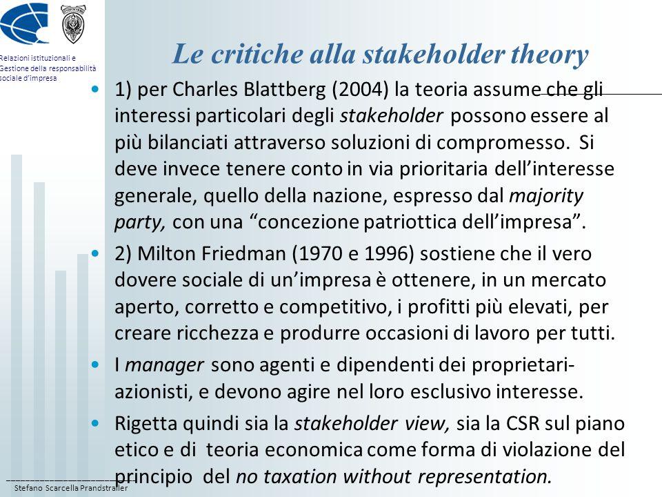 ____________________________ Stefano Scarcella Prandstraller Relazioni istituzionali e Gestione della responsabilità sociale d'impresa Le critiche alla stakeholder theory 1) per Charles Blattberg (2004) la teoria assume che gli interessi particolari degli stakeholder possono essere al più bilanciati attraverso soluzioni di compromesso.