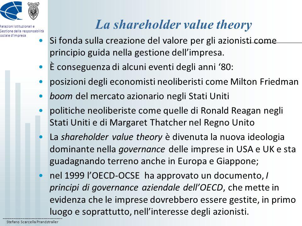 ____________________________ Stefano Scarcella Prandstraller Relazioni istituzionali e Gestione della responsabilità sociale d'impresa La shareholder value theory Si fonda sulla creazione del valore per gli azionisti come principio guida nella gestione dell'impresa.