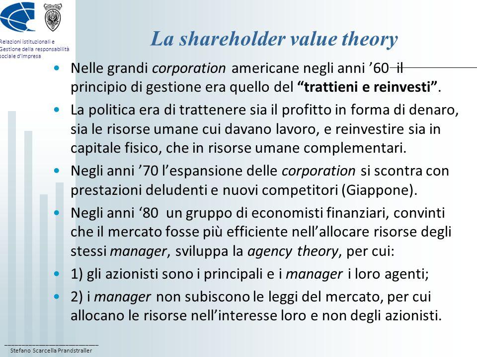 ____________________________ Stefano Scarcella Prandstraller Relazioni istituzionali e Gestione della responsabilità sociale d'impresa La shareholder value theory Nelle grandi corporation americane negli anni '60 il principio di gestione era quello del trattieni e reinvesti .