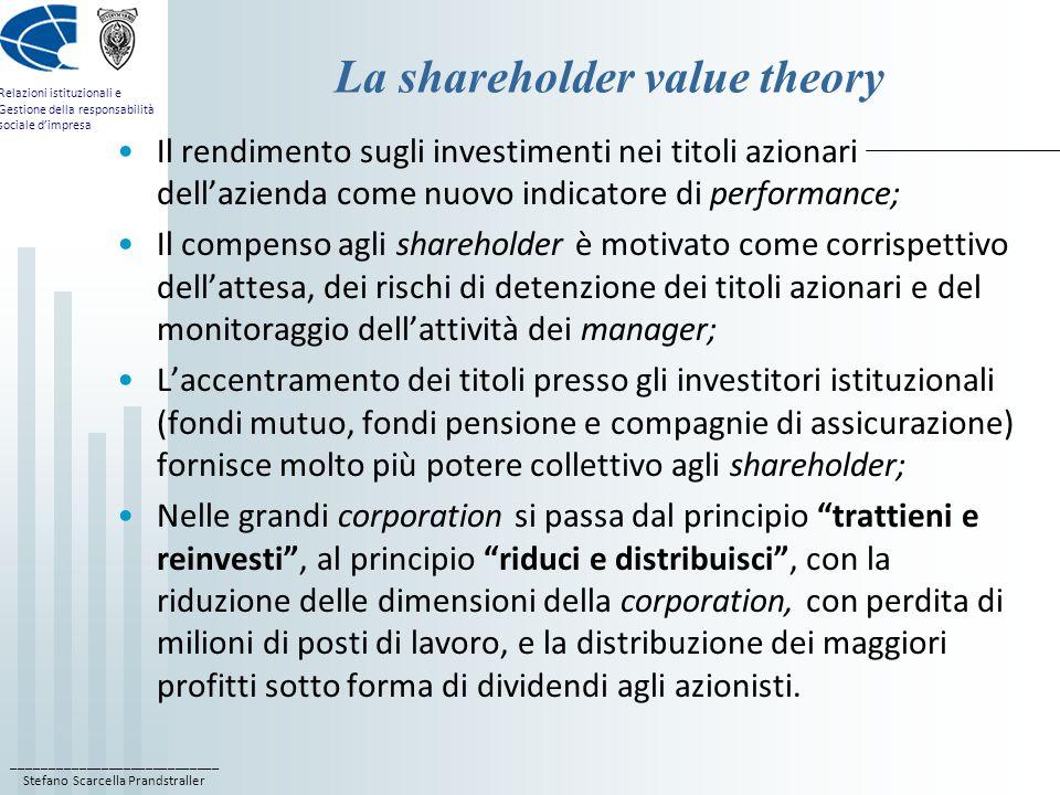 ____________________________ Stefano Scarcella Prandstraller Relazioni istituzionali e Gestione della responsabilità sociale d'impresa La shareholder value theory Il rendimento sugli investimenti nei titoli azionari dell'azienda come nuovo indicatore di performance; Il compenso agli shareholder è motivato come corrispettivo dell'attesa, dei rischi di detenzione dei titoli azionari e del monitoraggio dell'attività dei manager; L'accentramento dei titoli presso gli investitori istituzionali (fondi mutuo, fondi pensione e compagnie di assicurazione) fornisce molto più potere collettivo agli shareholder; Nelle grandi corporation si passa dal principio trattieni e reinvesti , al principio riduci e distribuisci , con la riduzione delle dimensioni della corporation, con perdita di milioni di posti di lavoro, e la distribuzione dei maggiori profitti sotto forma di dividendi agli azionisti.