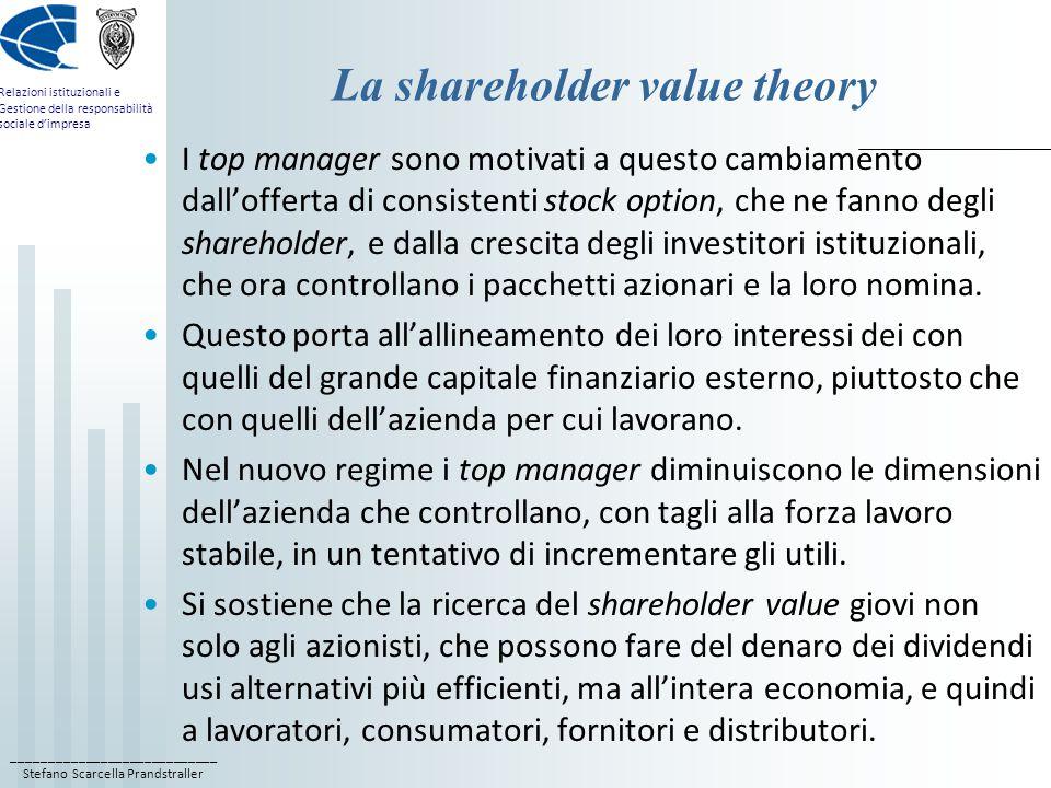 ____________________________ Stefano Scarcella Prandstraller Relazioni istituzionali e Gestione della responsabilità sociale d'impresa La shareholder value theory I top manager sono motivati a questo cambiamento dall'offerta di consistenti stock option, che ne fanno degli shareholder, e dalla crescita degli investitori istituzionali, che ora controllano i pacchetti azionari e la loro nomina.