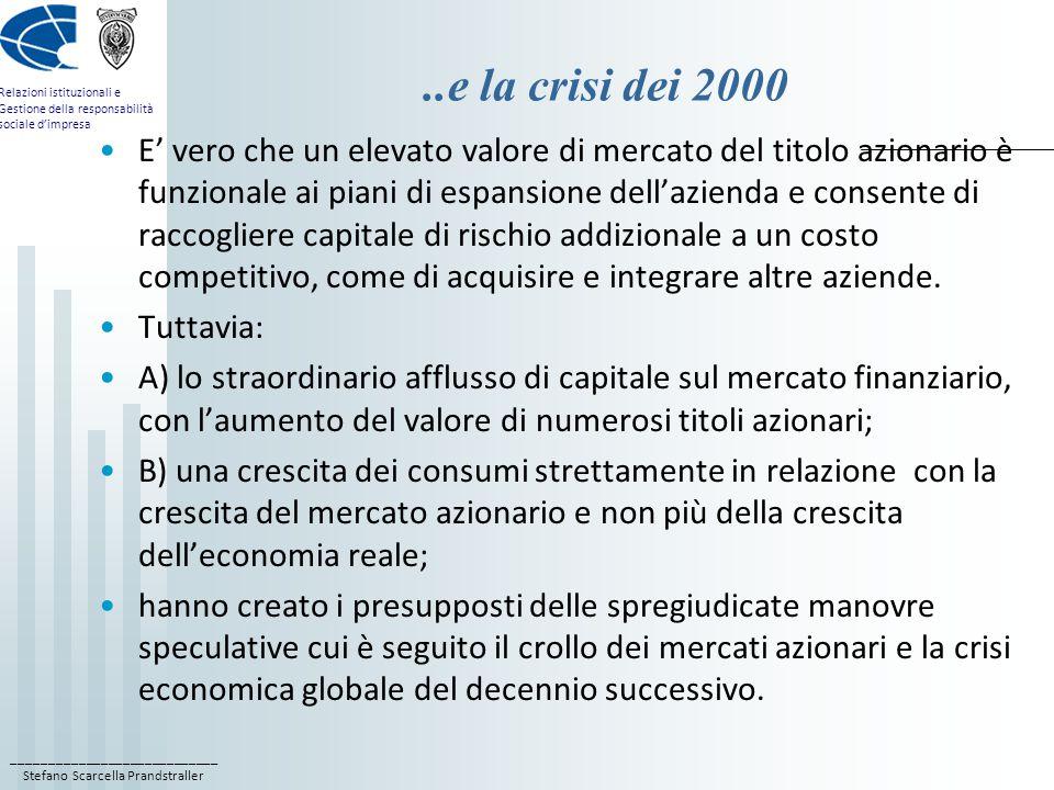 ____________________________ Stefano Scarcella Prandstraller Relazioni istituzionali e Gestione della responsabilità sociale d'impresa..e la crisi dei 2000 E' vero che un elevato valore di mercato del titolo azionario è funzionale ai piani di espansione dell'azienda e consente di raccogliere capitale di rischio addizionale a un costo competitivo, come di acquisire e integrare altre aziende.