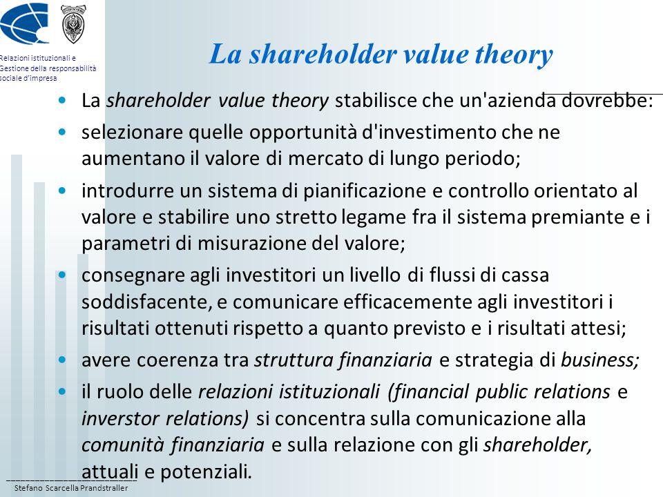 ____________________________ Stefano Scarcella Prandstraller Relazioni istituzionali e Gestione della responsabilità sociale d'impresa La shareholder value theory La shareholder value theory stabilisce che un azienda dovrebbe: selezionare quelle opportunità d investimento che ne aumentano il valore di mercato di lungo periodo; introdurre un sistema di pianificazione e controllo orientato al valore e stabilire uno stretto legame fra il sistema premiante e i parametri di misurazione del valore; consegnare agli investitori un livello di flussi di cassa soddisfacente, e comunicare efficacemente agli investitori i risultati ottenuti rispetto a quanto previsto e i risultati attesi; avere coerenza tra struttura finanziaria e strategia di business; il ruolo delle relazioni istituzionali (financial public relations e inverstor relations) si concentra sulla comunicazione alla comunità finanziaria e sulla relazione con gli shareholder, attuali e potenziali.