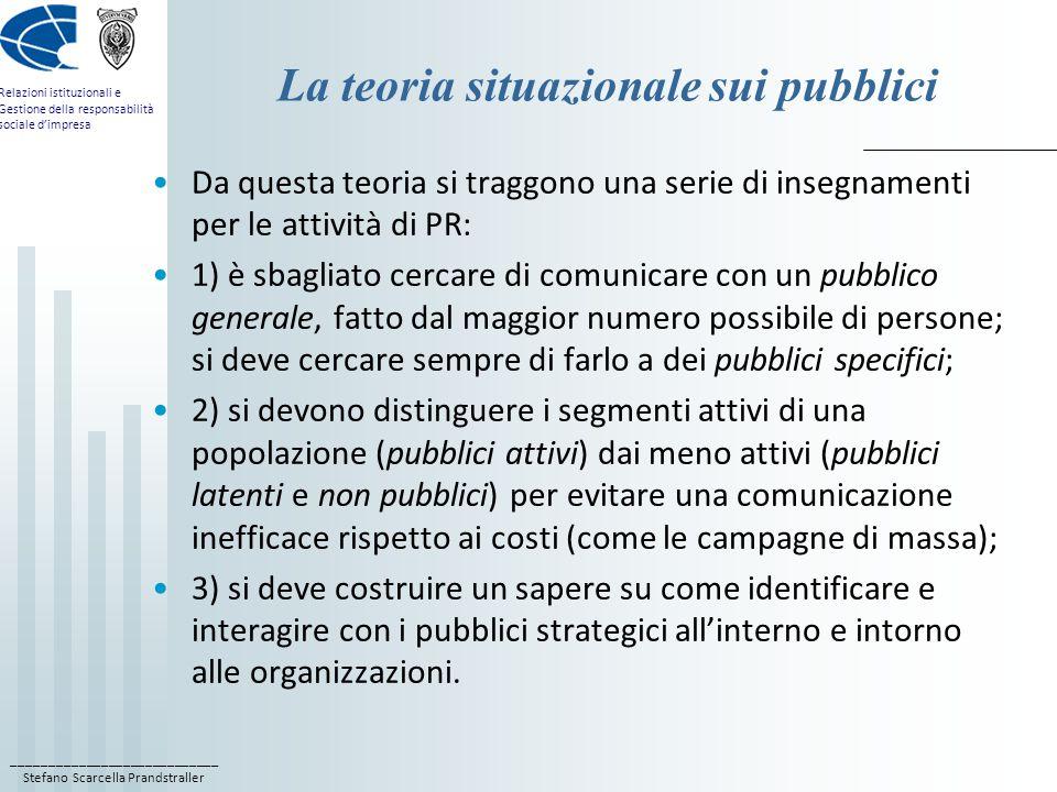 ____________________________ Stefano Scarcella Prandstraller Relazioni istituzionali e Gestione della responsabilità sociale d'impresa La teoria situazionale sui pubblici Da questa teoria si traggono una serie di insegnamenti per le attività di PR: 1) è sbagliato cercare di comunicare con un pubblico generale, fatto dal maggior numero possibile di persone; si deve cercare sempre di farlo a dei pubblici specifici; 2) si devono distinguere i segmenti attivi di una popolazione (pubblici attivi) dai meno attivi (pubblici latenti e non pubblici) per evitare una comunicazione inefficace rispetto ai costi (come le campagne di massa); 3) si deve costruire un sapere su come identificare e interagire con i pubblici strategici all'interno e intorno alle organizzazioni.