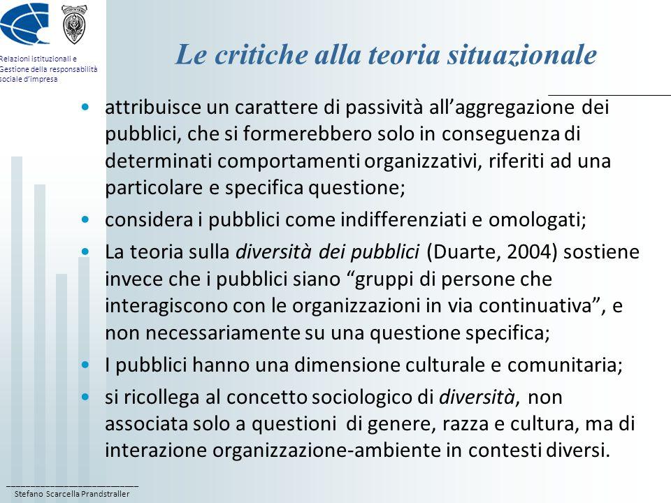 ____________________________ Stefano Scarcella Prandstraller Relazioni istituzionali e Gestione della responsabilità sociale d'impresa Le critiche alla teoria situazionale attribuisce un carattere di passività all'aggregazione dei pubblici, che si formerebbero solo in conseguenza di determinati comportamenti organizzativi, riferiti ad una particolare e specifica questione; considera i pubblici come indifferenziati e omologati; La teoria sulla diversità dei pubblici (Duarte, 2004) sostiene invece che i pubblici siano gruppi di persone che interagiscono con le organizzazioni in via continuativa , e non necessariamente su una questione specifica; I pubblici hanno una dimensione culturale e comunitaria; si ricollega al concetto sociologico di diversità, non associata solo a questioni di genere, razza e cultura, ma di interazione organizzazione-ambiente in contesti diversi.