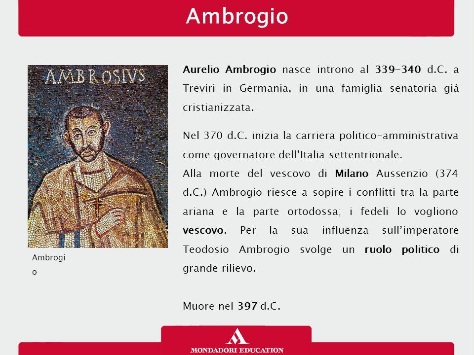 Ambrogio Aurelio Ambrogio nasce introno al 339-340 d.C. a Treviri in Germania, in una famiglia senatoria già cristianizzata. Nel 370 d.C. inizia la ca