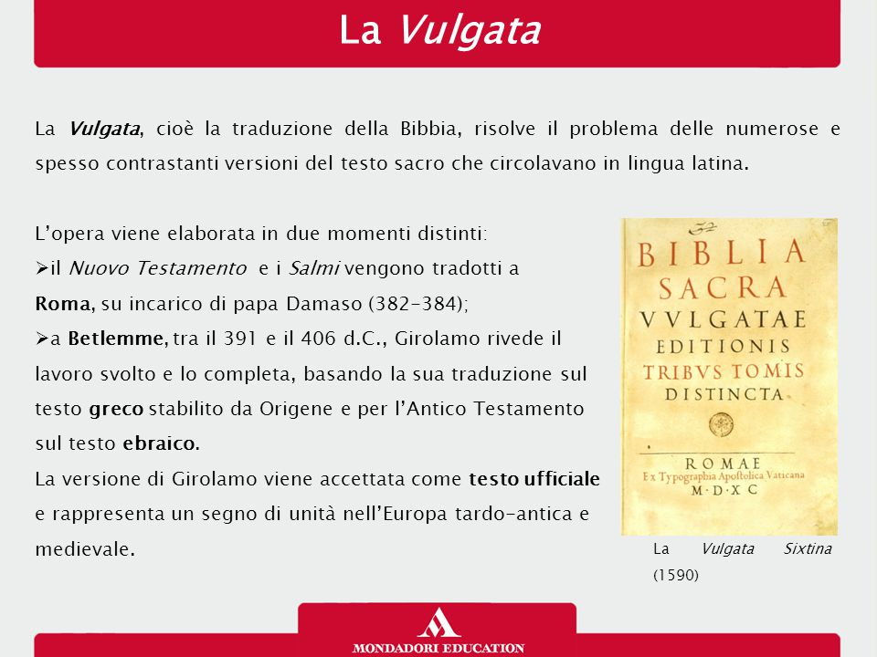 La Vulgata La Vulgata, cioè la traduzione della Bibbia, risolve il problema delle numerose e spesso contrastanti versioni del testo sacro che circolavano in lingua latina.