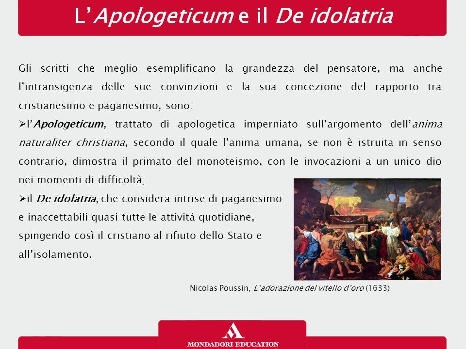 L'Apologeticum e il De idolatria Gli scritti che meglio esemplificano la grandezza del pensatore, ma anche l'intransigenza delle sue convinzioni e la sua concezione del rapporto tra cristianesimo e paganesimo, sono:  l'Apologeticum, trattato di apologetica imperniato sull'argomento dell'anima naturaliter christiana, secondo il quale l'anima umana, se non è istruita in senso contrario, dimostra il primato del monoteismo, con le invocazioni a un unico dio nei momenti di difficoltà;  il De idolatria, che considera intrise di paganesimo e inaccettabili quasi tutte le attività quotidiane, spingendo così il cristiano al rifiuto dello Stato e all'isolamento.
