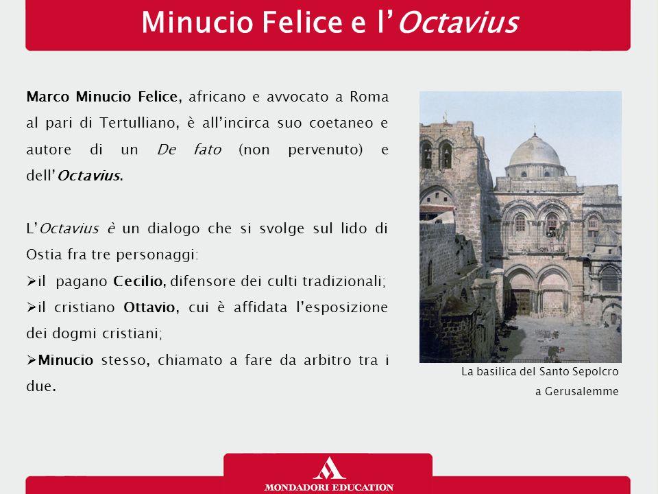 Minucio Felice e l'Octavius Marco Minucio Felice, africano e avvocato a Roma al pari di Tertulliano, è all'incirca suo coetaneo e autore di un De fato (non pervenuto) e dell'Octavius.