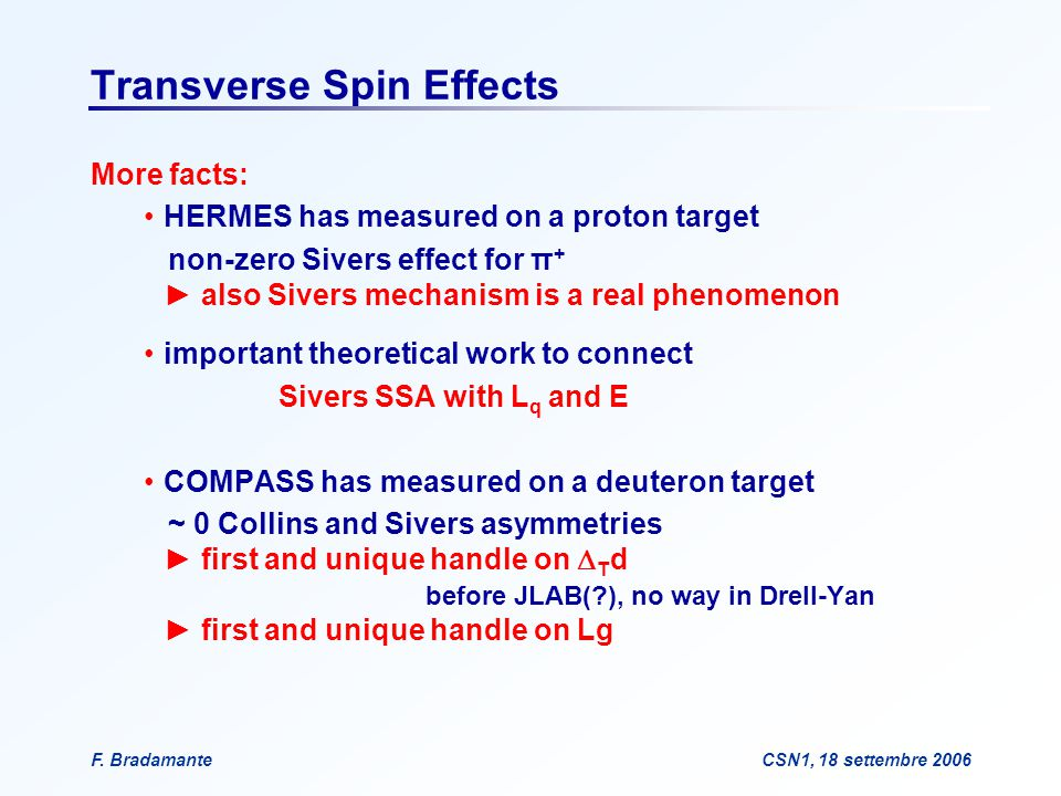 F. BradamanteCSN1, 18 settembre 2006 Transverse Spin Effects More facts: HERMES has measured on a proton target non-zero Sivers effect for π + ► also