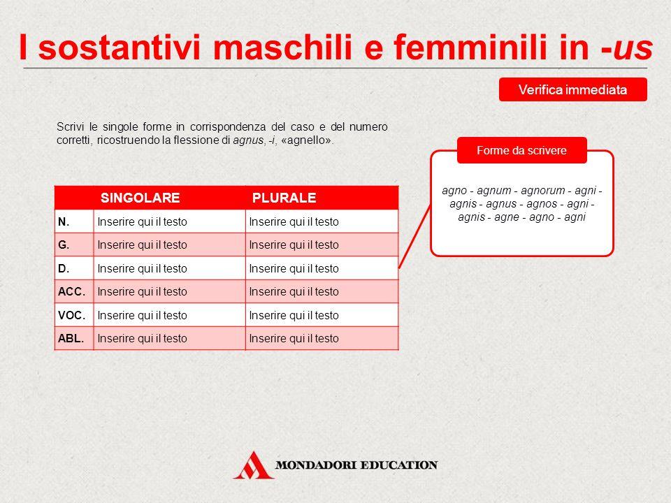 I sostantivi maschili e femminili in -us Verifica immediata Scrivi le singole forme in corrispondenza del caso e del numero corretti, ricostruendo la flessione di agnus, -i, «agnello».