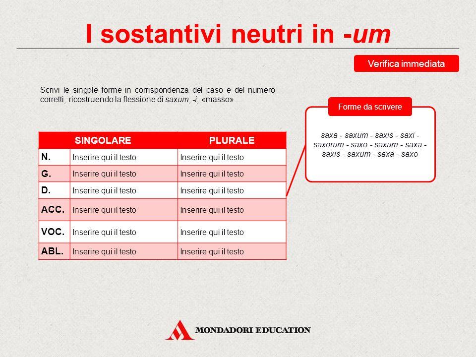 I sostantivi neutri in -um Nella flessione, alcune forme presentano la stessa uscita: um: casi diretti del singolare; a: casi diretti del plurale; o: