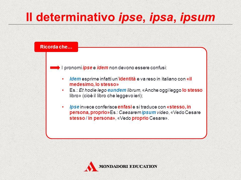 Il determinativo ipse, ipsa, ipsum Ecco la flessione di idem, eădem, idem, «lo stesso, il medesimo». Tabelle di flessione MASCHILEFEMMINILENEUTRO SING