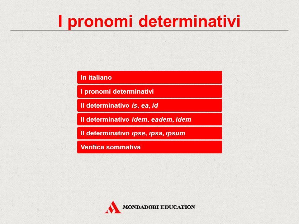 In italiano I pronomi determinativi Il determinativo idem, eadem, idem Il determinativo is, ea, id Il determinativo ipse, ipsa, ipsum Verifica sommativa