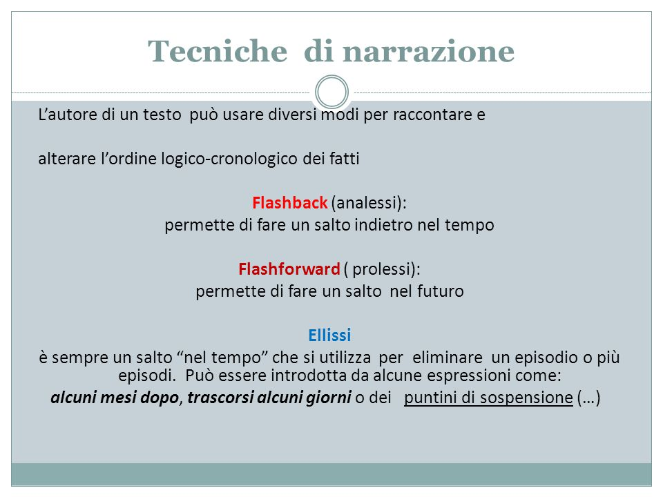 Tecniche di narrazione L'autore di un testo può usare diversi modi per raccontare e alterare l'ordine logico-cronologico dei fatti Flashback (analessi