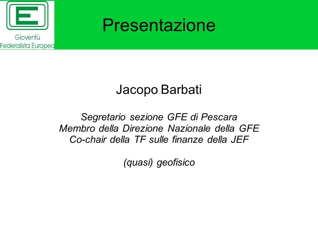 Presentazione Jacopo Barbati Segretario sezione GFE di Pescara Membro della Direzione Nazionale della GFE Co-chair della TF sulle finanze della JEF (quasi) geofisico