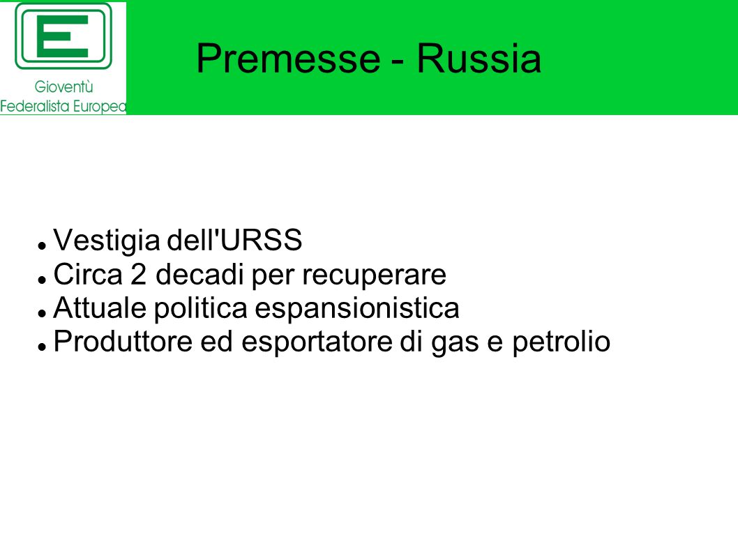 Premesse - Russia Vestigia dell URSS Circa 2 decadi per recuperare Attuale politica espansionistica Produttore ed esportatore di gas e petrolio