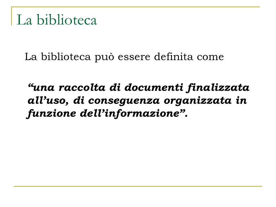 La biblioteca La biblioteca può essere definita come una raccolta di documenti finalizzata all'uso, di conseguenza organizzata in funzione dell'informazione .