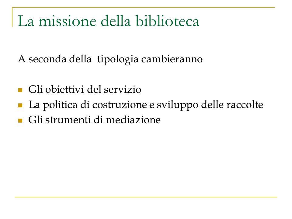 La missione della biblioteca A seconda della tipologia cambieranno Gli obiettivi del servizio La politica di costruzione e sviluppo delle raccolte Gli strumenti di mediazione