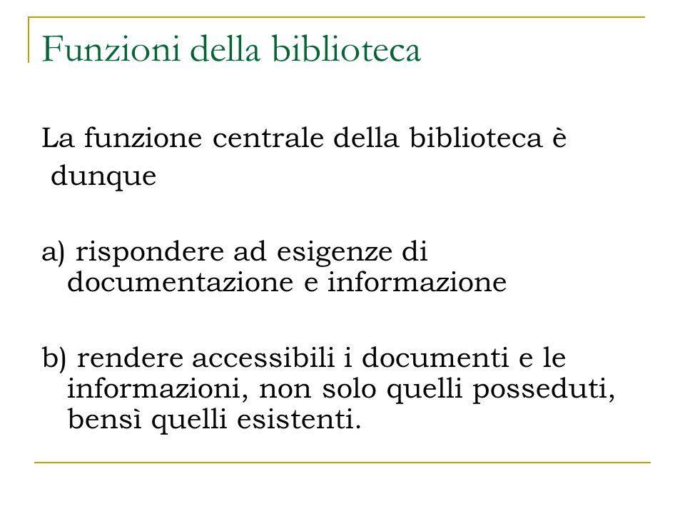 Funzioni della biblioteca La funzione centrale della biblioteca è dunque a) rispondere ad esigenze di documentazione e informazione b) rendere accessibili i documenti e le informazioni, non solo quelli posseduti, bensì quelli esistenti.