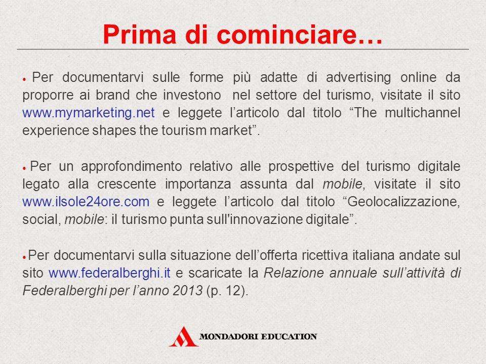 Prima di cominciare… ● Per documentarvi sulle forme più adatte di advertising online da proporre ai brand che investono nel settore del turismo, visit