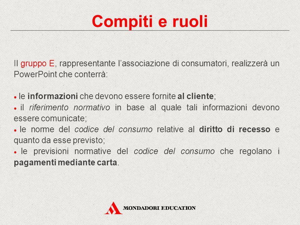 Compiti e ruoli Il gruppo E, rappresentante l'associazione di consumatori, realizzerà un PowerPoint che conterrà: ● le informazioni che devono essere