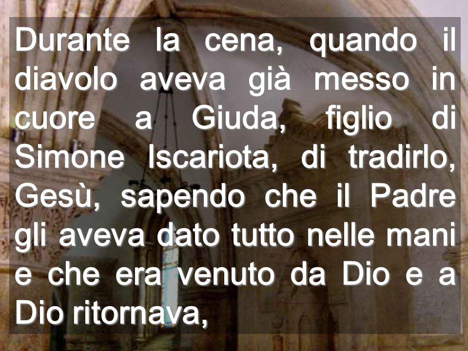 Durante la cena, quando il diavolo aveva già messo in cuore a Giuda, figlio di Simone Iscariota, di tradirlo, Gesù, sapendo che il Padre gli aveva dat