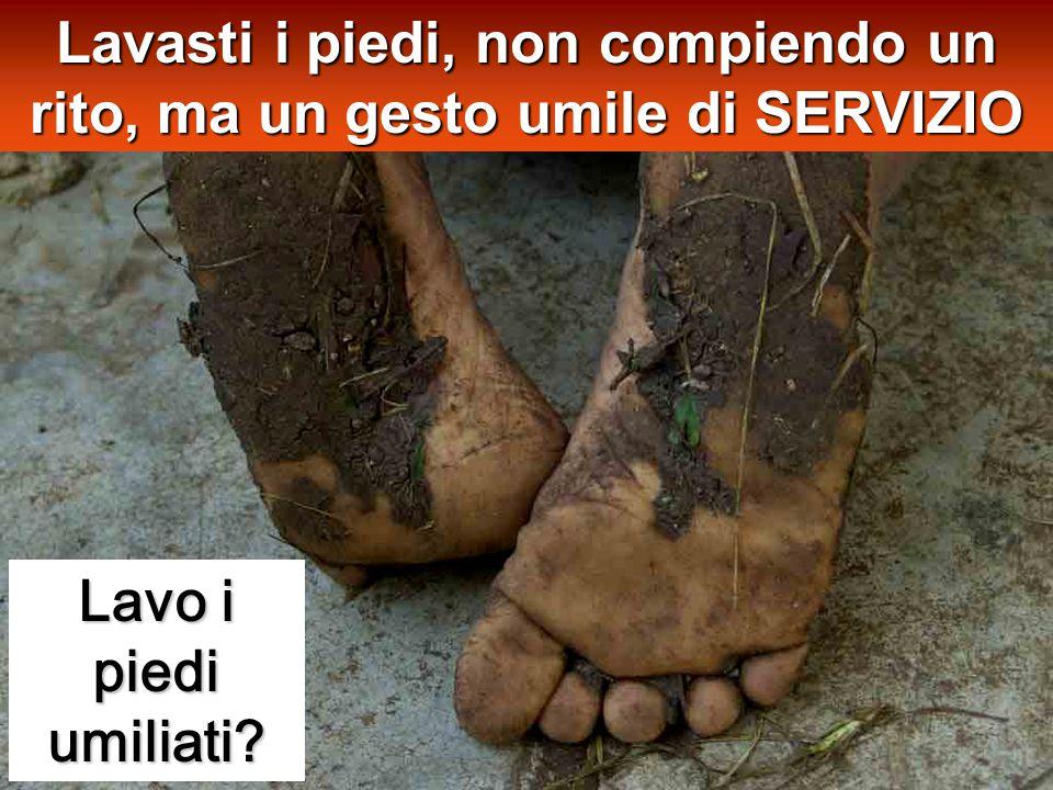 Lavo i piedi umiliati Lavasti i piedi, non compiendo un rito, ma un gesto umile di SERVIZIO