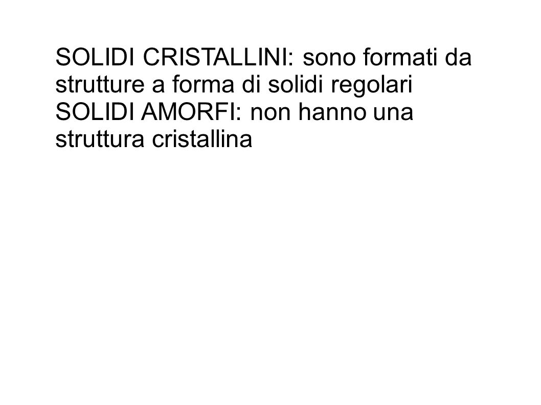 SOLIDI CRISTALLINI: sono formati da strutture a forma di solidi regolari SOLIDI AMORFI: non hanno una struttura cristallina