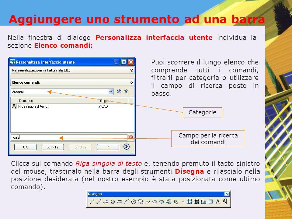 Aggiungere uno strumento ad una barra Nella finestra di dialogo Personalizza interfaccia utente individua la sezione Elenco comandi: Categorie Campo p