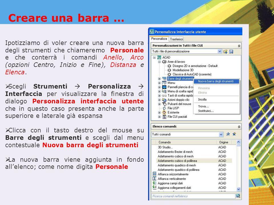 Creare una barra … Ipotizziamo di voler creare una nuova barra degli strumenti che chiameremo Personale e che conterrà i comandi Anello, Arco (opzioni Centro, Inizio e Fine), Distanza e Elenca.